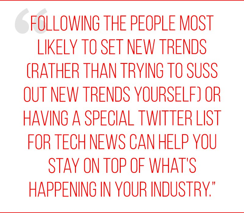 Following the people most likely to set new trends (rather than trying to suss out new trends yourself) or having a special Twitter list for tech news can help you stay on top of what's happening in your industry.