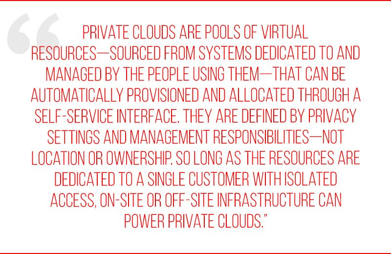 Private clouds are pools of virtual resources—sourced from systems dedicated to and managed by the people using them—that can be automatically provisioned and allocated through a self-service interface. They are defined by privacy settings and management responsibilities—not location or ownership. So long as the resources are dedicated to a single customer with isolated access, on-site or off-site infrastructure can power private clouds.